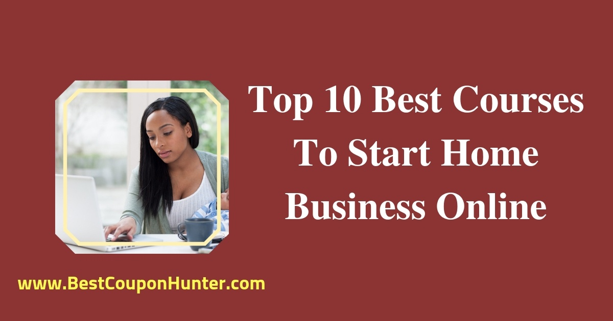Top 10 Best Courses To Start Home Business Online